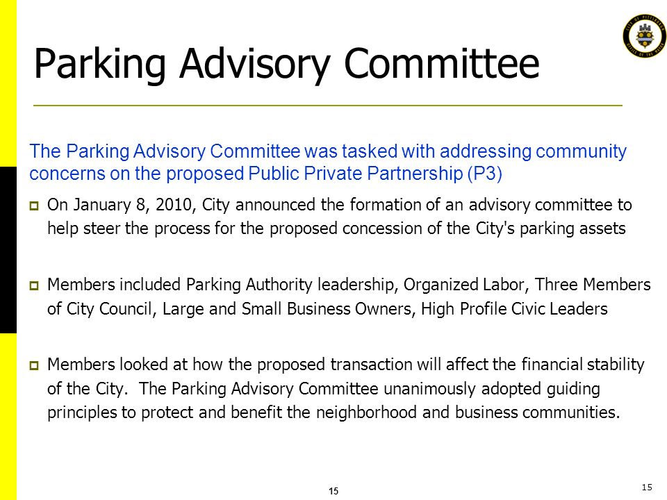 15 Parking Advisory Committee On January 8, 2010, City announced the formation of an advisory committee to help steer the process for the proposed concession of the City s parking assets Members included Parking Authority leadership, Organized Labor, Three Members of City Council, Large and Small Business Owners, High Profile Civic Leaders Members looked at how the proposed transaction will affect the financial stability of the City.