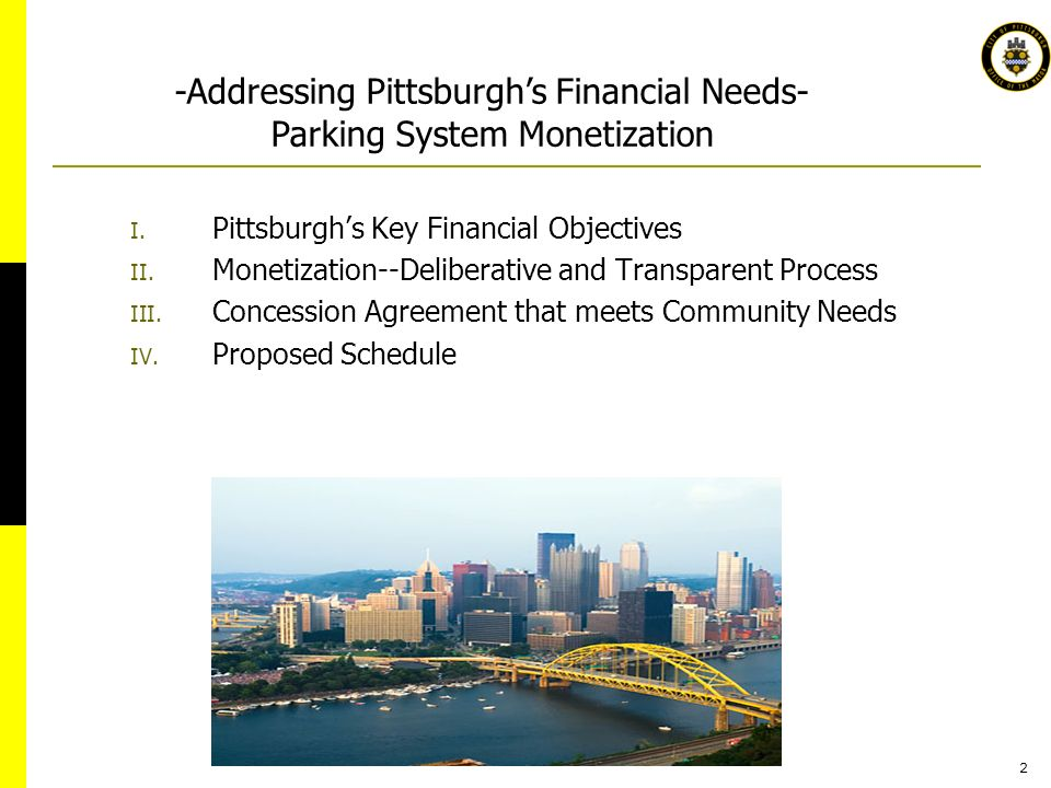 2 I. Pittsburghs Key Financial Objectives II. Monetization--Deliberative and Transparent Process III. Concession Agreement that meets Community Needs