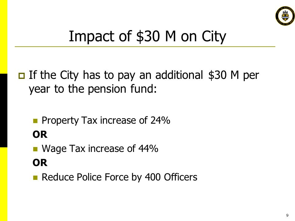 9 Impact of $30 M on City If the City has to pay an additional $30 M per year to the pension fund: Property Tax increase of 24% OR Wage Tax increase of 44% OR Reduce Police Force by 400 Officers