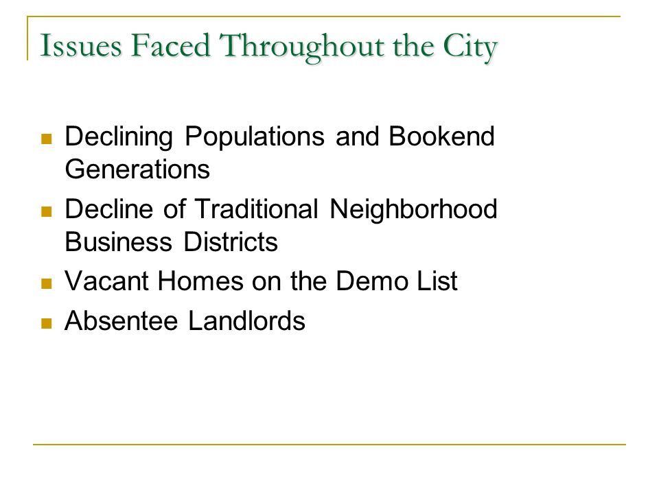 Issues Faced Throughout the City Declining Populations and Bookend Generations Decline of Traditional Neighborhood Business Districts Vacant Homes on the Demo List Absentee Landlords