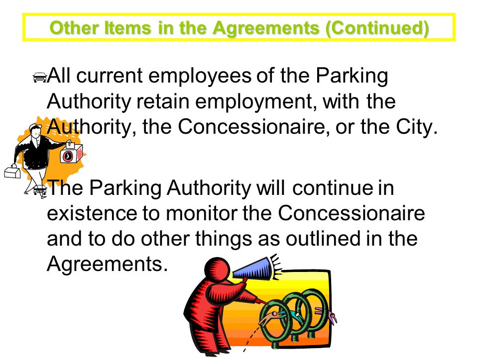 Other Items in the Agreements (Continued) All current employees of the Parking Authority retain employment, with the Authority, the Concessionaire, or the City.