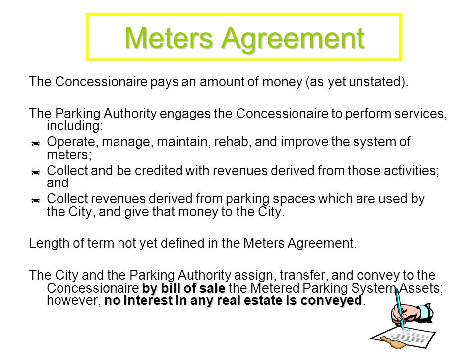 Meters Agreement (Continued) The rights of the Concessionaire are somewhat limited by certain rights the City and the Parking Authority retain: To police and regulate traffic, traffic control, and the use of the public way including the right to designate the number and location (and change such) of metered spaces; To establish and revise the fees and the times of operation; To establish a schedule of fines for transgressions; To administer a system for judging and enforcing; and To establish and administer peak period pricing, congestion pricing, or other similar plans.