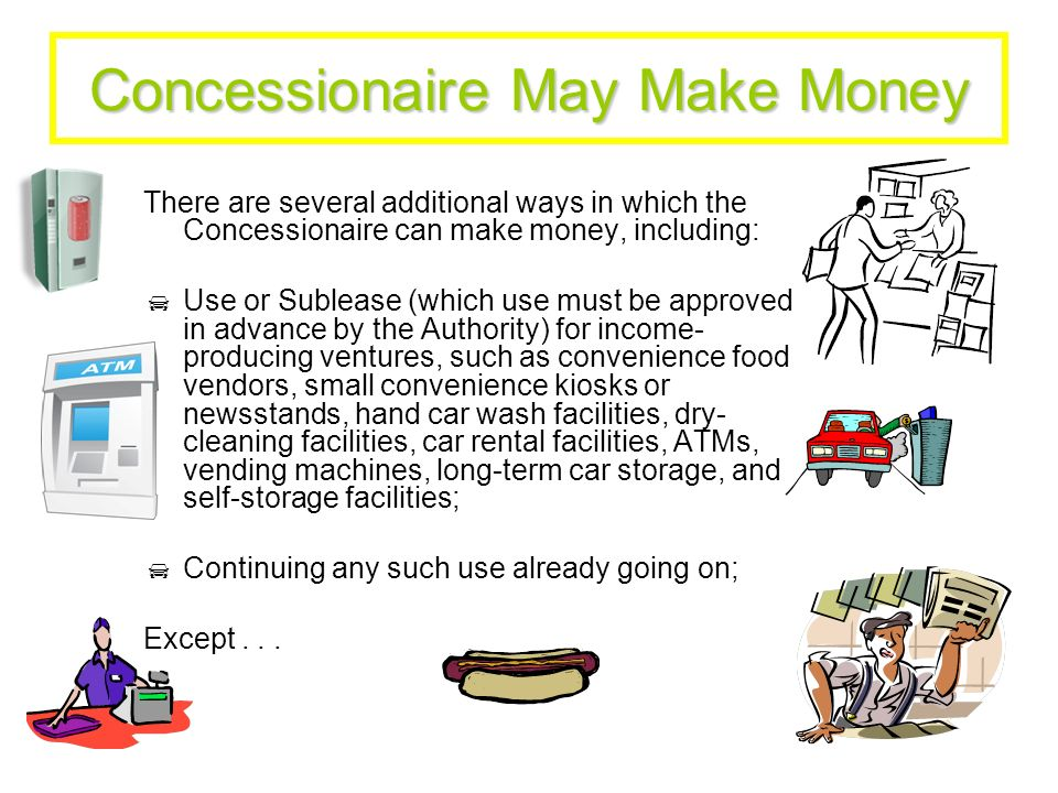 Concessionaire May Make Money (Continued) Except: The Concessionaire cannot sell gas or car accessories, and of course has to comply with the State Parking Authority Law.