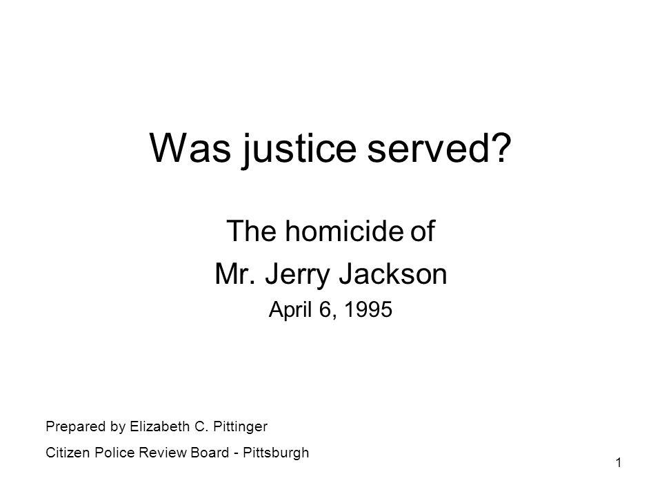1 Was justice served. The homicide of Mr. Jerry Jackson April 6, 1995 Prepared by Elizabeth C.