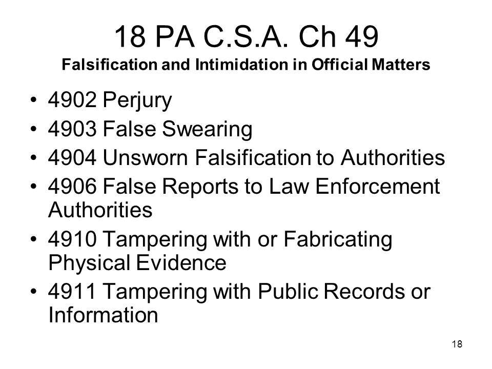 18 18 PA C.S.A. Ch 49 Falsification and Intimidation in Official Matters 4902 Perjury 4903 False Swearing 4904 Unsworn Falsification to Authorities 49