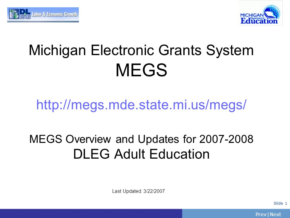 PrevNext | Slide 1 Michigan Electronic Grants System MEGS http://megs.mde.state.mi.us/megs/ MEGS Overview and Updates for 2007-2008 DLEG Adult Educati