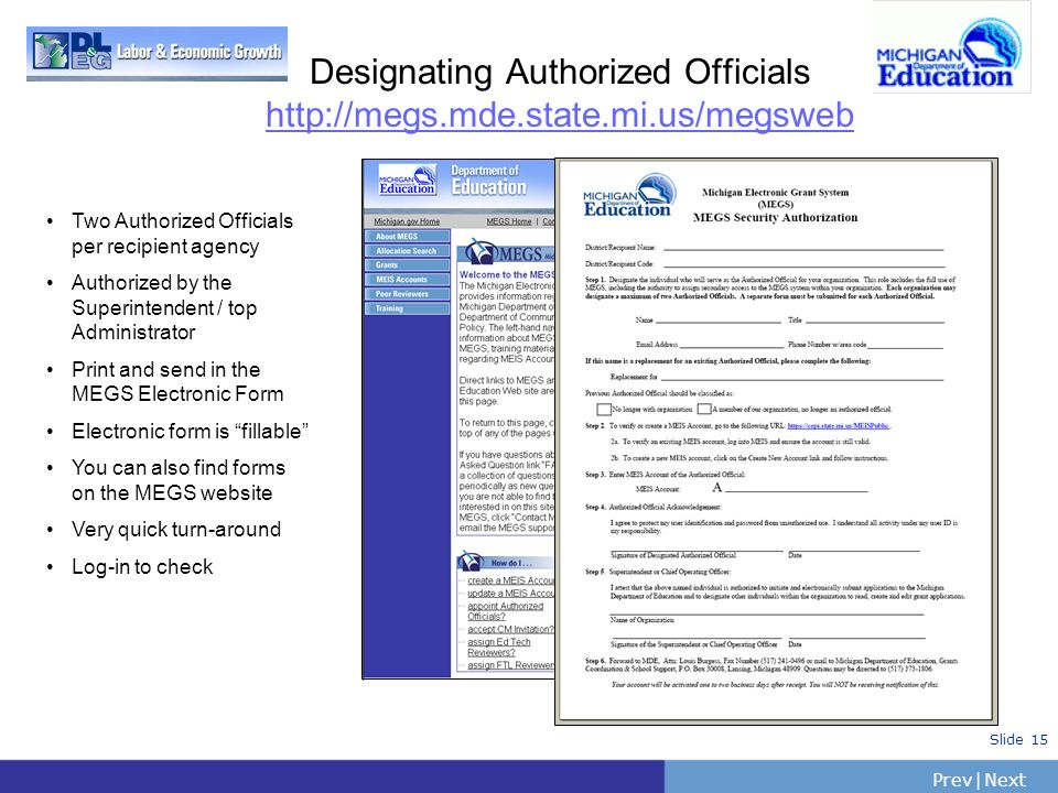 PrevNext | Slide 15 Designating Authorized Officials http://megs.mde.state.mi.us/megsweb Two Authorized Officials per recipient agency Authorized by t