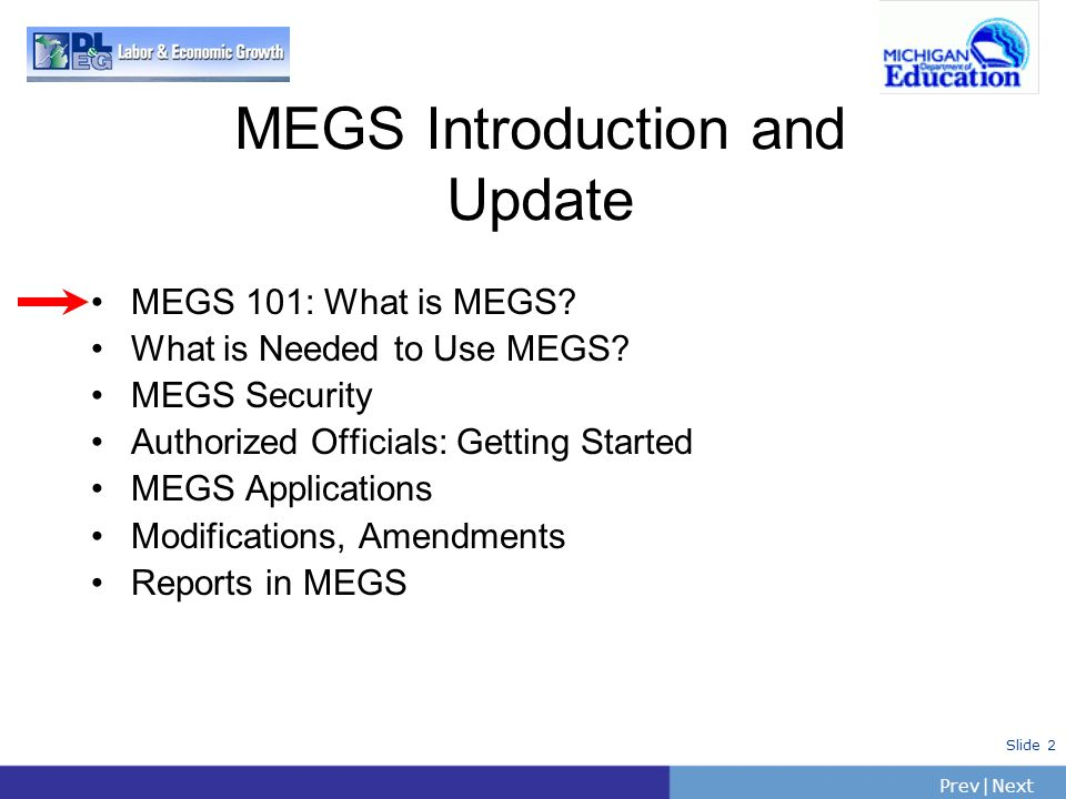 PrevNext | Slide 2 MEGS 101: What is MEGS? What is Needed to Use MEGS? MEGS Security Authorized Officials: Getting Started MEGS Applications Modificat