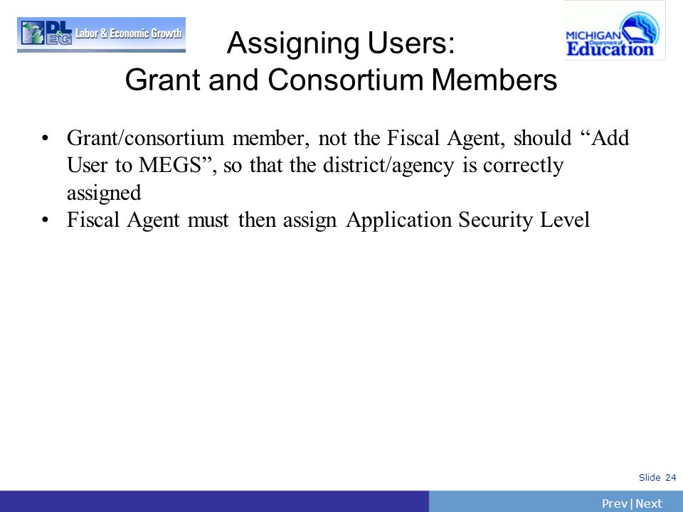 PrevNext | Slide 24 Assigning Users: Grant and Consortium Members Grant/consortium member, not the Fiscal Agent, should Add User to MEGS, so that the