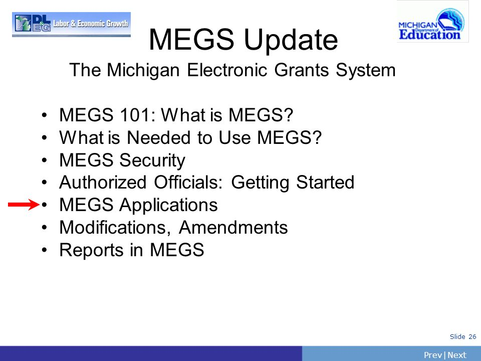 PrevNext | Slide 26 The Michigan Electronic Grants System MEGS 101: What is MEGS? What is Needed to Use MEGS? MEGS Security Authorized Officials: Gett