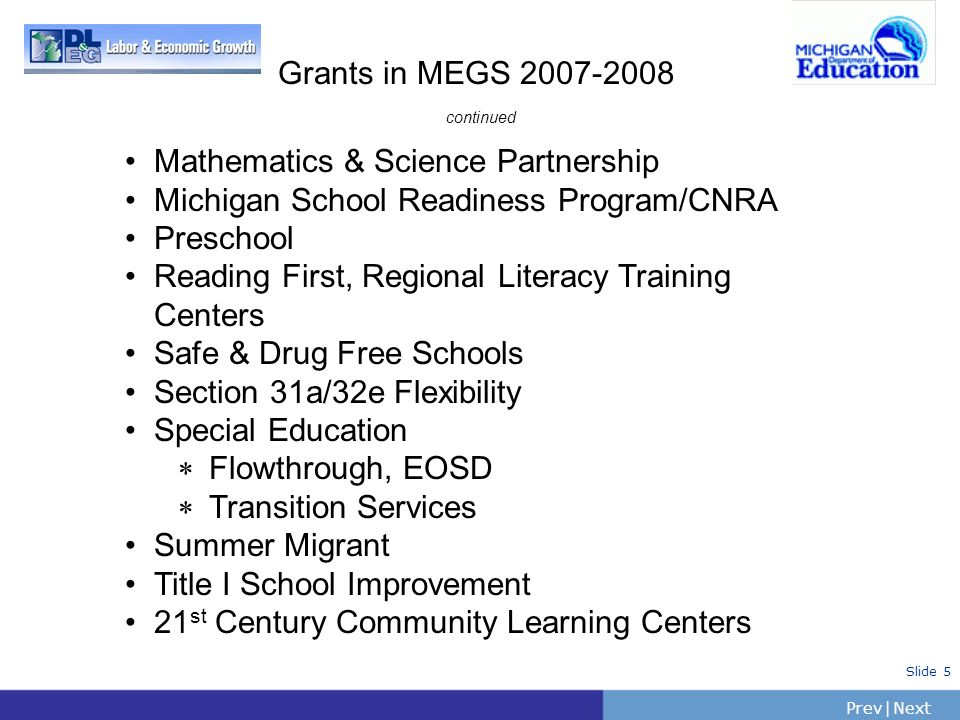 PrevNext | Slide 5 Grants in MEGS 2007-2008 continued Mathematics & Science Partnership Michigan School Readiness Program/CNRA Preschool Reading First