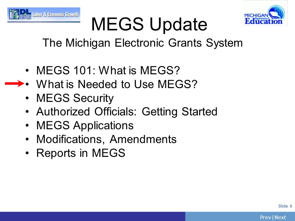PrevNext | Slide 6 The Michigan Electronic Grants System MEGS 101: What is MEGS? What is Needed to Use MEGS? MEGS Security Authorized Officials: Getti