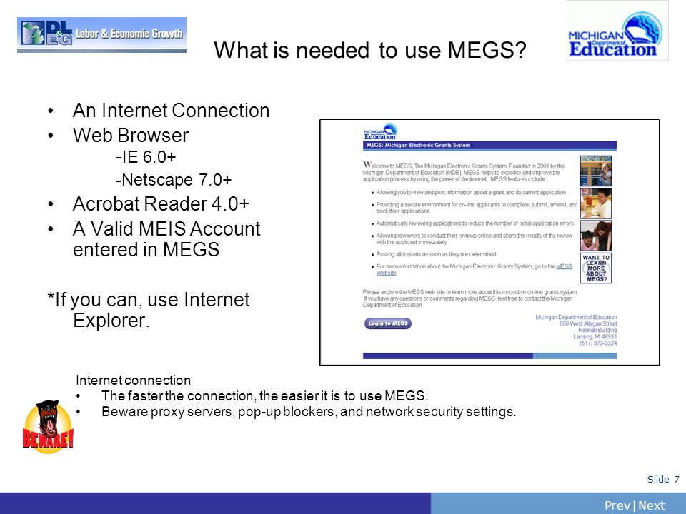 PrevNext | Slide 7 What is needed to use MEGS? An Internet Connection Web Browser - IE 6.0+ -Netscape 7.0+ Acrobat Reader 4.0+ A Valid MEIS Account en