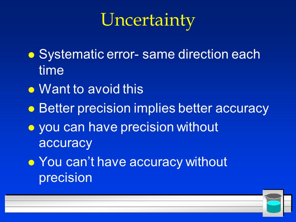 Uncertainty l Systematic error- same direction each time l Want to avoid this l Better precision implies better accuracy l you can have precision with