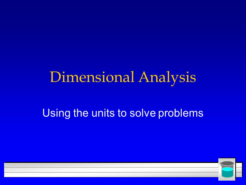 Dimensional Analysis Using the units to solve problems