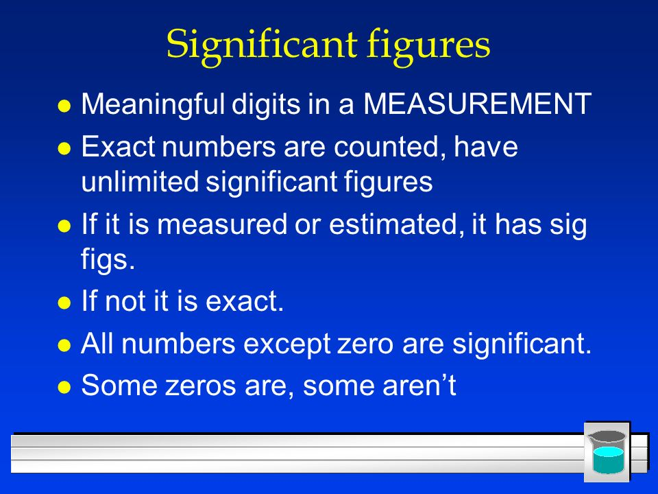 Significant figures l Meaningful digits in a MEASUREMENT l Exact numbers are counted, have unlimited significant figures l If it is measured or estima