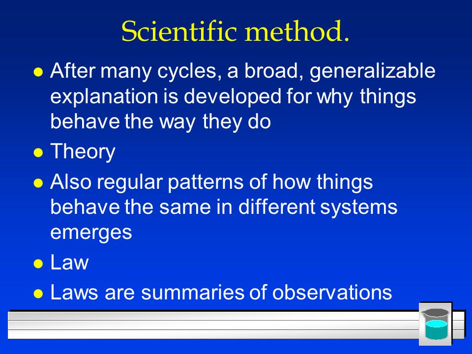 Scientific method. l After many cycles, a broad, generalizable explanation is developed for why things behave the way they do l Theory l Also regular