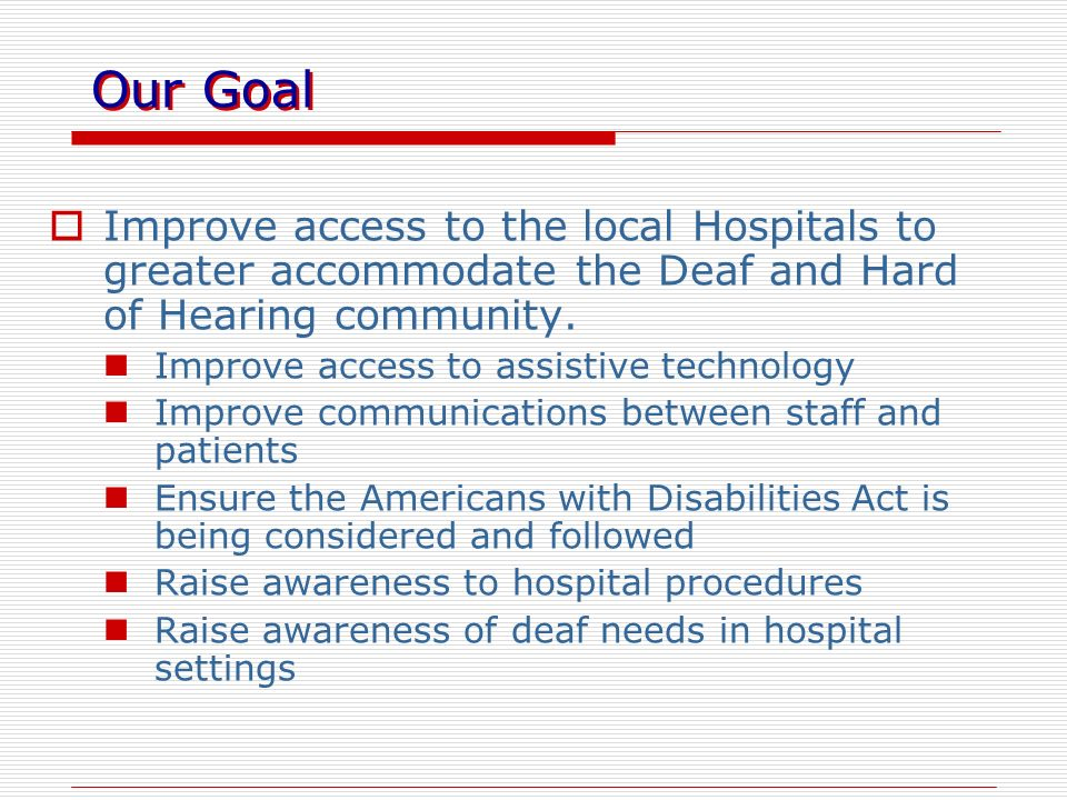 Our Goal Improve access to the local Hospitals to greater accommodate the Deaf and Hard of Hearing community.