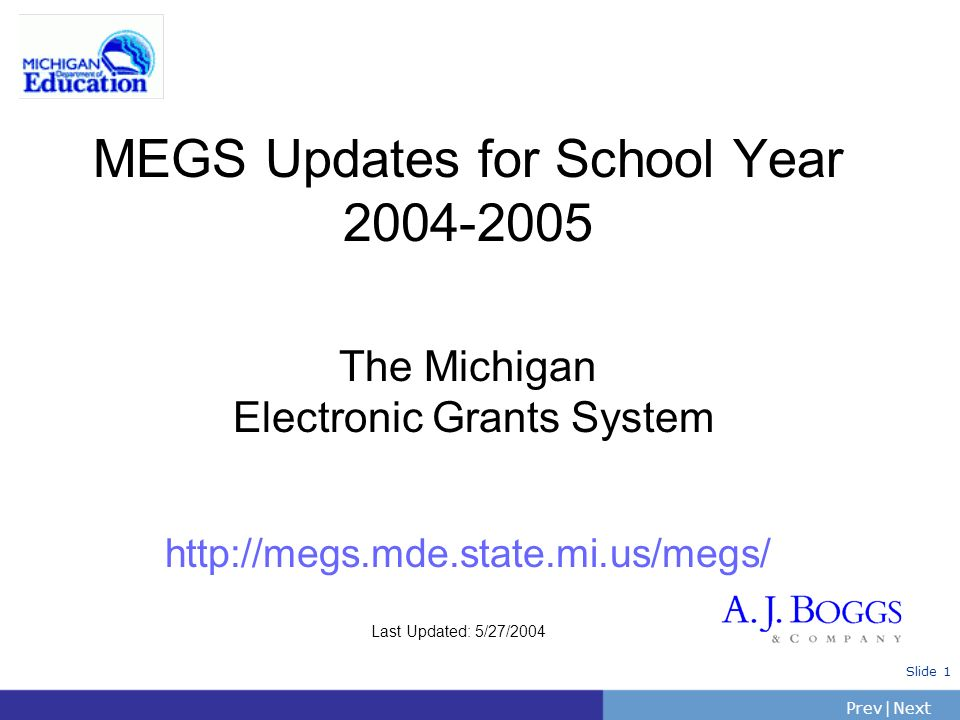 PrevNext | Slide 1 MEGS Updates for School Year 2004-2005 The Michigan Electronic Grants System http://megs.mde.state.mi.us/megs/ Last Updated: 5/27/2
