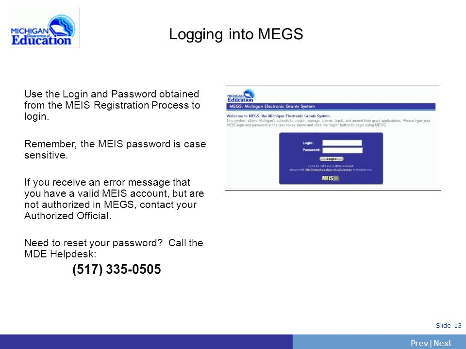 PrevNext | Slide 13 Logging into MEGS Use the Login and Password obtained from the MEIS Registration Process to login. Remember, the MEIS password is
