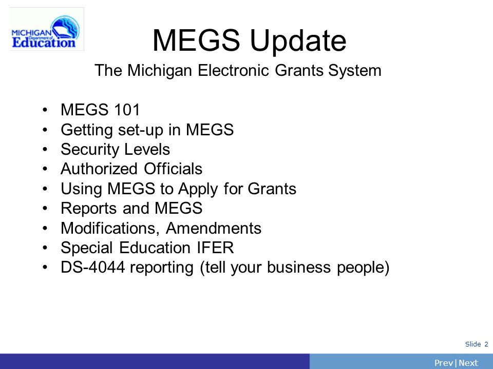 PrevNext | Slide 2 The Michigan Electronic Grants System MEGS 101 Getting set-up in MEGS Security Levels Authorized Officials Using MEGS to Apply for