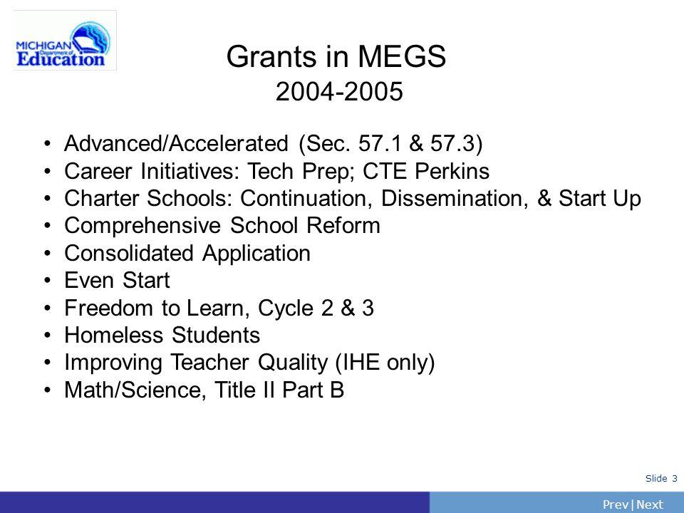 PrevNext | Slide 3 Grants in MEGS 2004-2005 Advanced/Accelerated (Sec. 57.1 & 57.3) Career Initiatives: Tech Prep; CTE Perkins Charter Schools: Contin