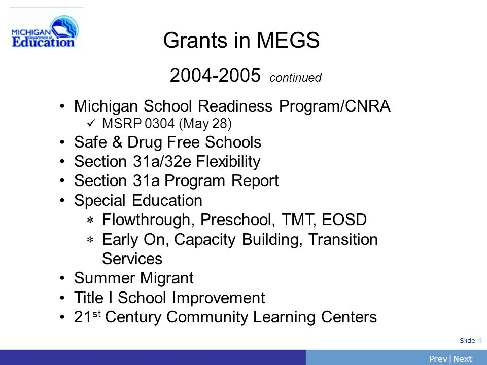 PrevNext | Slide 4 Grants in MEGS 2004-2005 continued Michigan School Readiness Program/CNRA MSRP 0304 (May 28) Safe & Drug Free Schools Section 31a/3