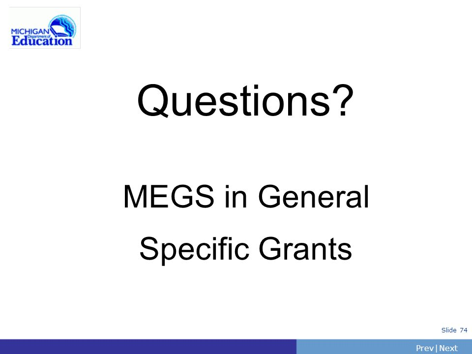 PrevNext | Slide 74 Questions? MEGS in General Specific Grants