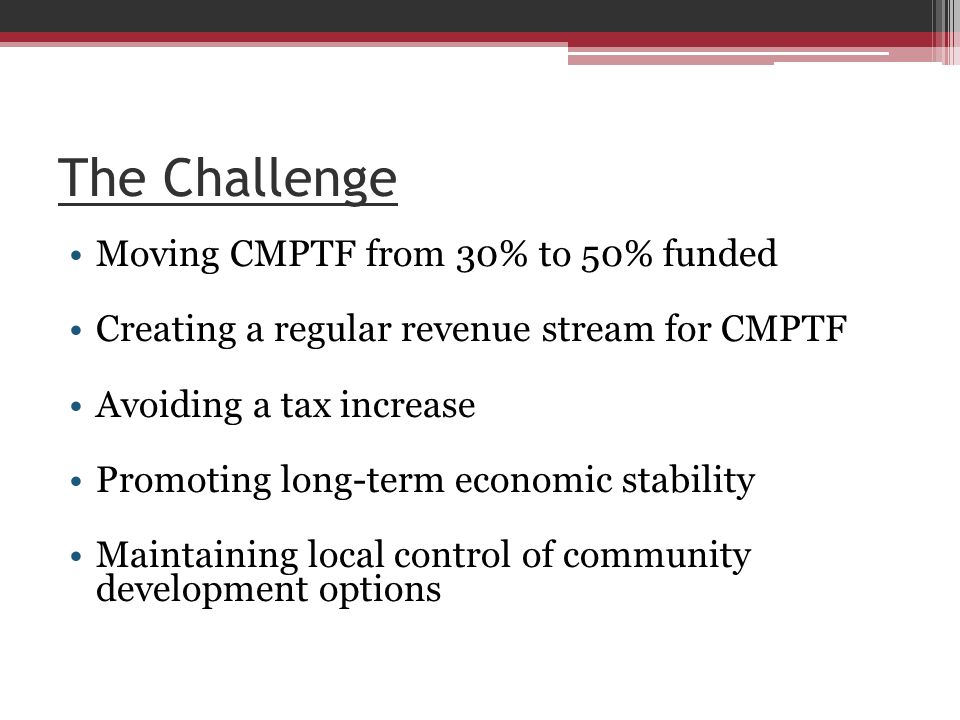 The Challenge Moving CMPTF from 30% to 50% funded Creating a regular revenue stream for CMPTF Avoiding a tax increase Promoting long-term economic stability Maintaining local control of community development options