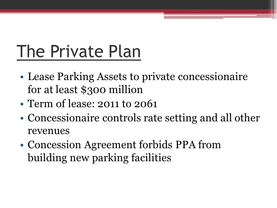 The Private Plan Lease Parking Assets to private concessionaire for at least $300 million Term of lease: 2011 to 2061 Concessionaire controls rate setting and all other revenues Concession Agreement forbids PPA from building new parking facilities