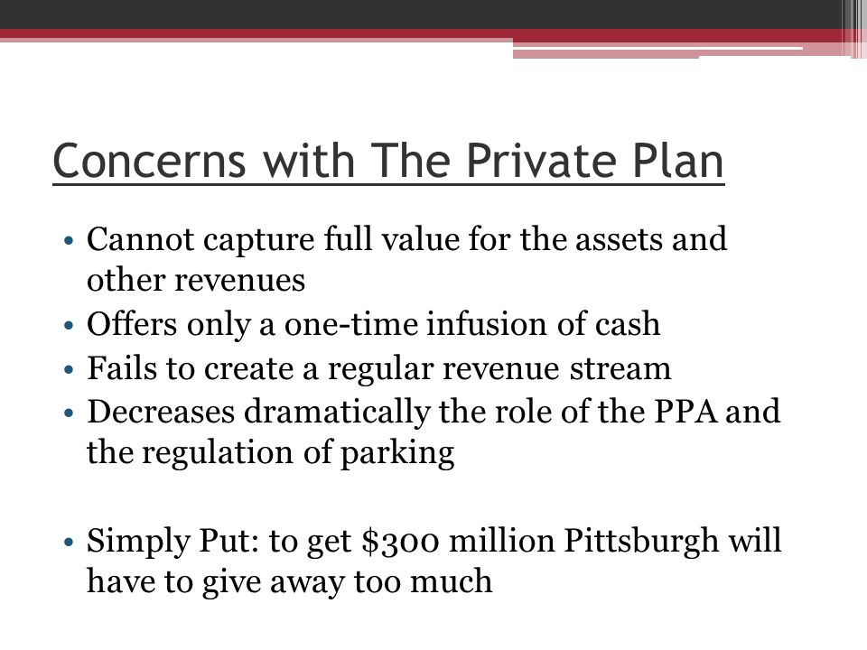 Concerns with The Private Plan Cannot capture full value for the assets and other revenues Offers only a one-time infusion of cash Fails to create a regular revenue stream Decreases dramatically the role of the PPA and the regulation of parking Simply Put: to get $300 million Pittsburgh will have to give away too much