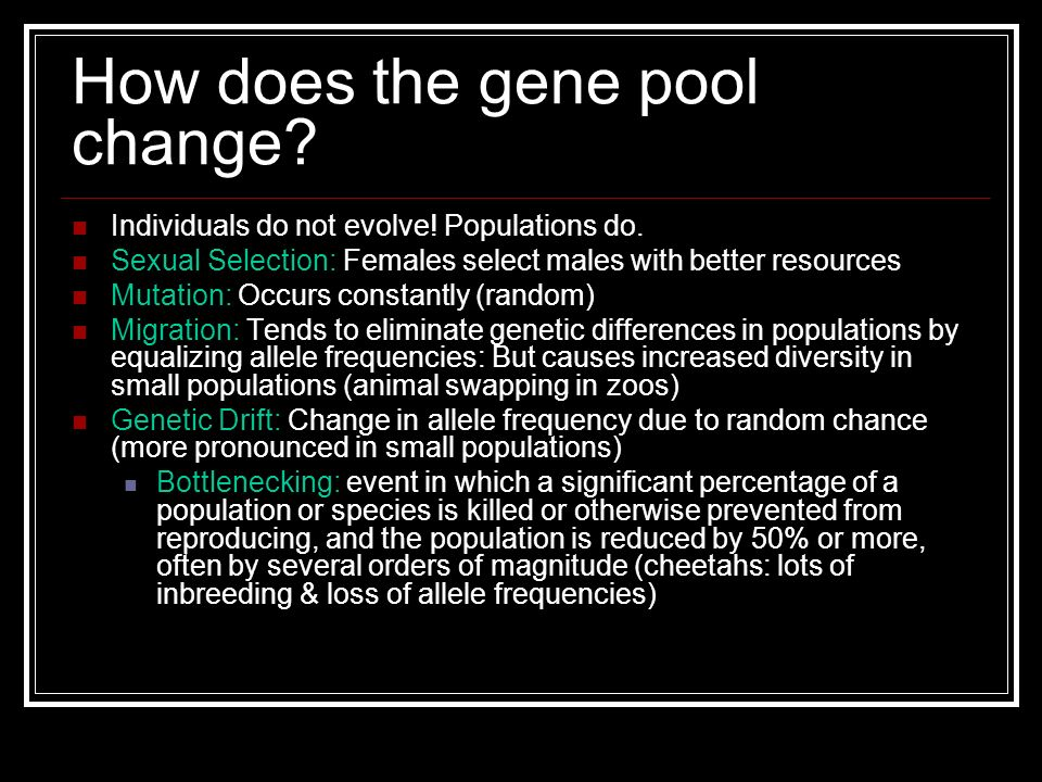 How does the gene pool change? Individuals do not evolve! Populations do. Sexual Selection: Females select males with better resources Mutation: Occur