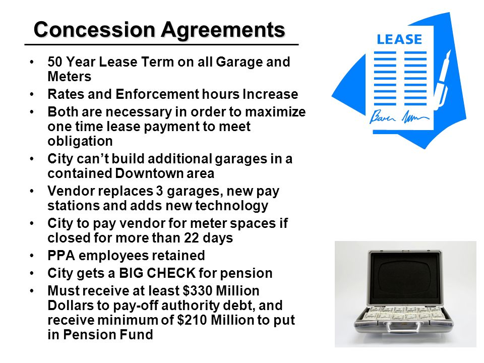 Concession Agreements 50 Year Lease Term on all Garage and Meters Rates and Enforcement hours Increase Both are necessary in order to maximize one time lease payment to meet obligation City cant build additional garages in a contained Downtown area Vendor replaces 3 garages, new pay stations and adds new technology City to pay vendor for meter spaces if closed for more than 22 days PPA employees retained City gets a BIG CHECK for pension Must receive at least $330 Million Dollars to pay-off authority debt, and receive minimum of $210 Million to put in Pension Fund