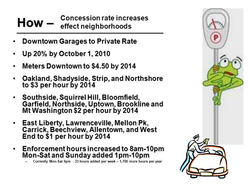 How – Downtown Garages to Private RateDowntown Garages to Private Rate Up 20% by October 1, 2010Up 20% by October 1, 2010 Meters Downtown to $4.50 by 2014Meters Downtown to $4.50 by 2014 Oakland, Shadyside, Strip, and Northshore to $3 per hour by 2014Oakland, Shadyside, Strip, and Northshore to $3 per hour by 2014 Southside, Squirrel Hill, Bloomfield, Garfield, Northside, Uptown, Brookline and Mt Washington $2 per hour by 2014Southside, Squirrel Hill, Bloomfield, Garfield, Northside, Uptown, Brookline and Mt Washington $2 per hour by 2014 East Liberty, Lawrenceville, Mellon Pk, Carrick, Beechview, Allentown, and West End to $1 per hour by 2014East Liberty, Lawrenceville, Mellon Pk, Carrick, Beechview, Allentown, and West End to $1 per hour by 2014 Enforcement hours increased to 8am-10pm Mon-Sat and Sunday added 1pm-10pmEnforcement hours increased to 8am-10pm Mon-Sat and Sunday added 1pm-10pm –Currently Mon-Sat 6pm - 33 hours added per week – 1,700 more hours per year Concession rate increases effect neighborhoods
