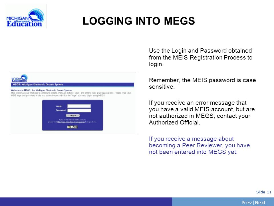 PrevNext | Slide 11 LOGGING INTO MEGS Use the Login and Password obtained from the MEIS Registration Process to login.