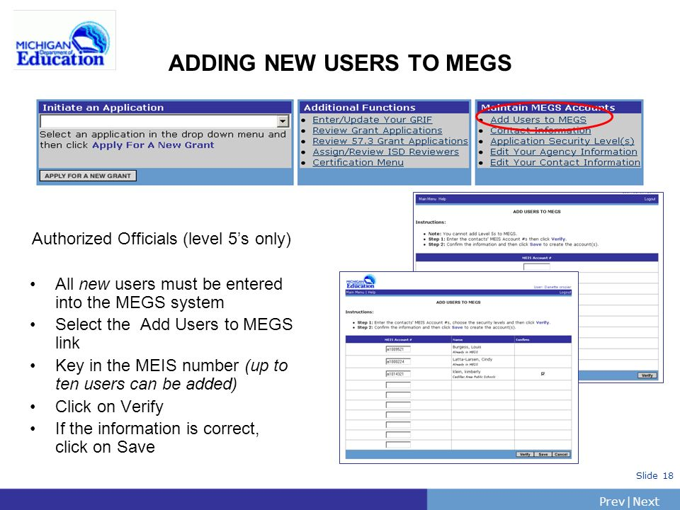 PrevNext | Slide 18 ADDING NEW USERS TO MEGS Authorized Officials (level 5s only) All new users must be entered into the MEGS system Select the Add Users to MEGS link Key in the MEIS number (up to ten users can be added) Click on Verify If the information is correct, click on Save