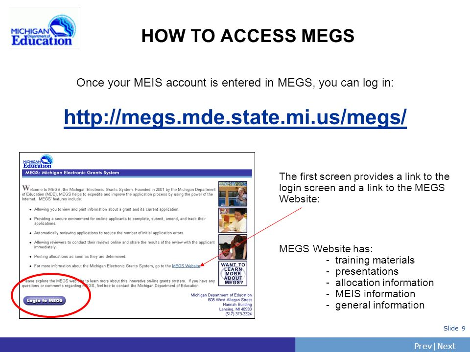 PrevNext | Slide 9 HOW TO ACCESS MEGS The first screen provides a link to the login screen and a link to the MEGS Website: MEGS Website has: - training materials - presentations - allocation information - MEIS information - general information Once your MEIS account is entered in MEGS, you can log in: