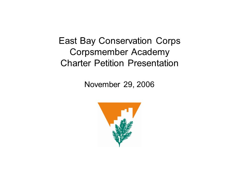 East Bay Conservation Corps Corpsmember Academy Charter Petition Presentation November 29, 2006