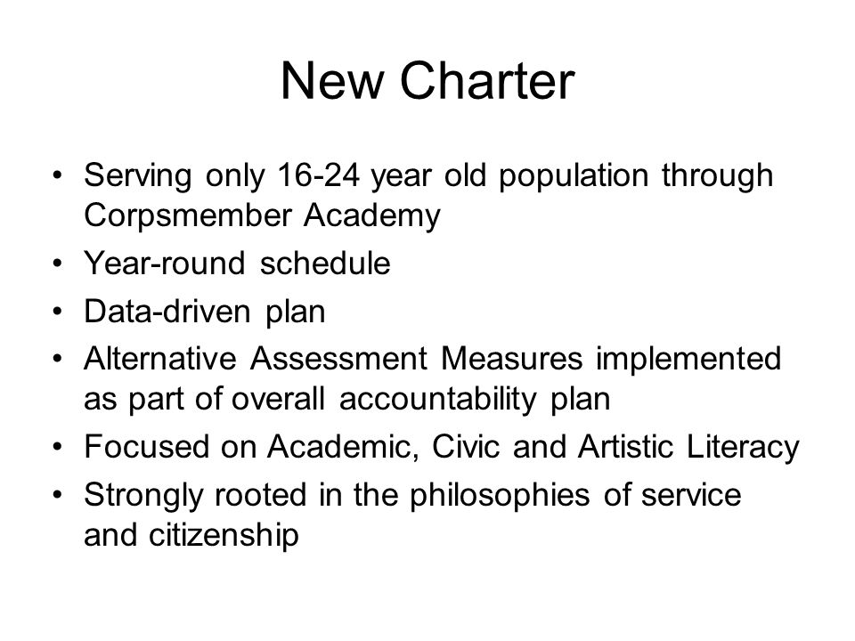 New Charter Serving only year old population through Corpsmember Academy Year-round schedule Data-driven plan Alternative Assessment Measures implemented as part of overall accountability plan Focused on Academic, Civic and Artistic Literacy Strongly rooted in the philosophies of service and citizenship