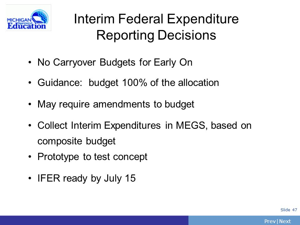 PrevNext | Slide 48 Interim Expenditure Reporting 0405 (Red) grants will not have a Carryover Option for 041340 funds The 041340 funding source is only in the 0304 (Green) grant Amend 0304 Regular Grants and update 041340 budgets to 100% of allocation The Green grant (0304) may have a Carryover Budget for 031340 funds