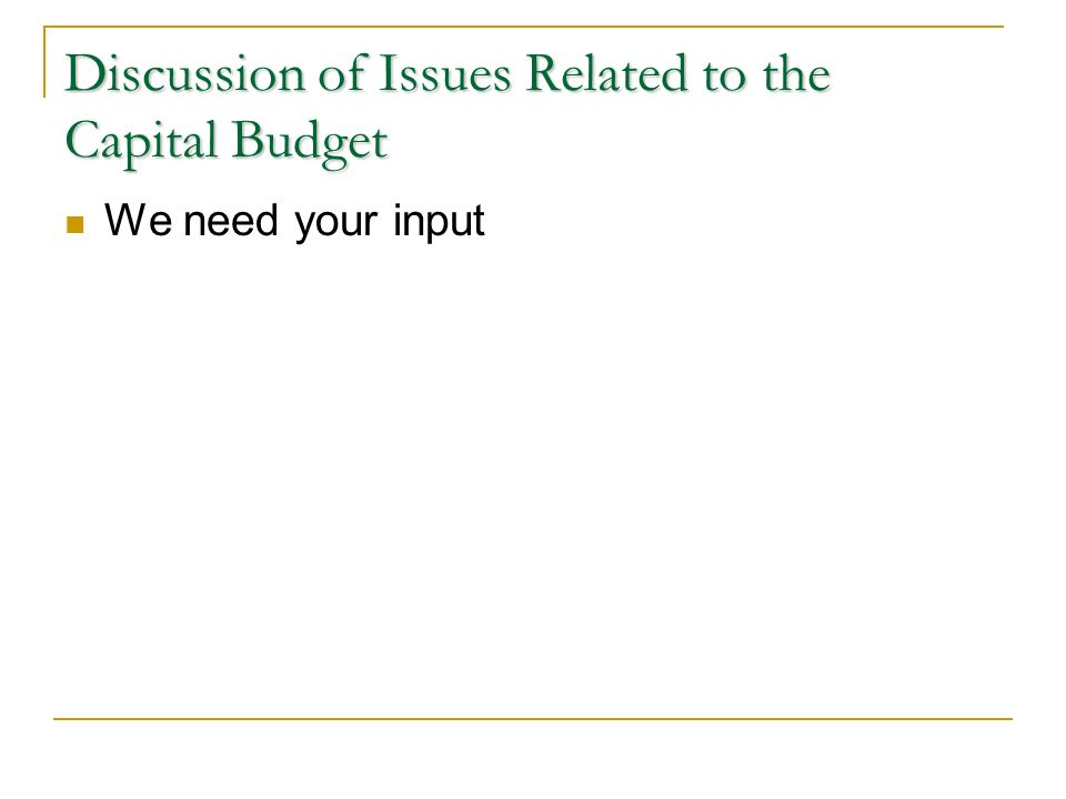 Discussion of Issues Related to the Capital Budget We need your input