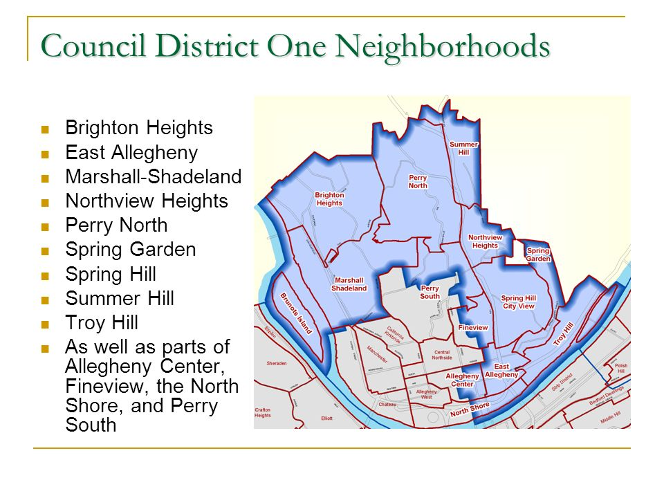 Council District One Neighborhoods Brighton Heights East Allegheny Marshall-Shadeland Northview Heights Perry North Spring Garden Spring Hill Summer Hill Troy Hill As well as parts of Allegheny Center, Fineview, the North Shore, and Perry South