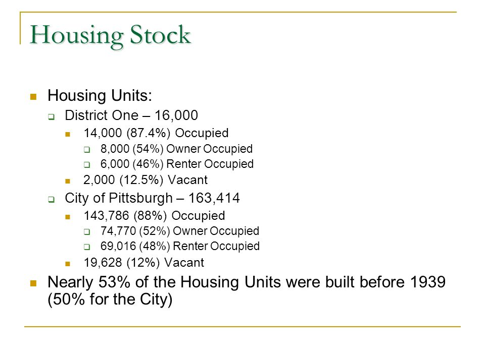 Housing Stock Housing Units: District One – 16,000 14,000 (87.4%) Occupied 8,000 (54%) Owner Occupied 6,000 (46%) Renter Occupied 2,000 (12.5%) Vacant City of Pittsburgh – 163,414 143,786 (88%) Occupied 74,770 (52%) Owner Occupied 69,016 (48%) Renter Occupied 19,628 (12%) Vacant Nearly 53% of the Housing Units were built before 1939 (50% for the City)