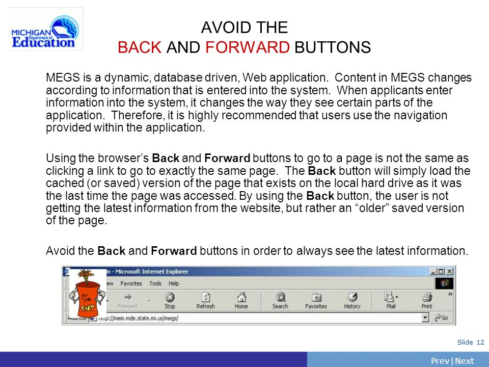 PrevNext | Slide 12 AVOID THE BACK AND FORWARD BUTTONS MEGS is a dynamic, database driven, Web application. Content in MEGS changes according to infor