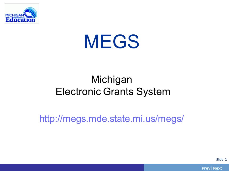 PrevNext | Slide 2 MEGS Michigan Electronic Grants System http://megs.mde.state.mi.us/megs/