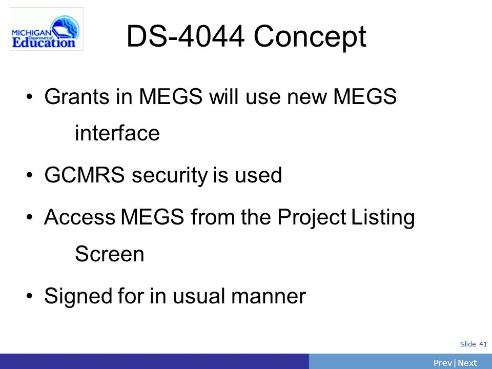 PrevNext | Slide 41 DS-4044 Concept Grants in MEGS will use new MEGS interface GCMRS security is used Access MEGS from the Project Listing Screen Sign