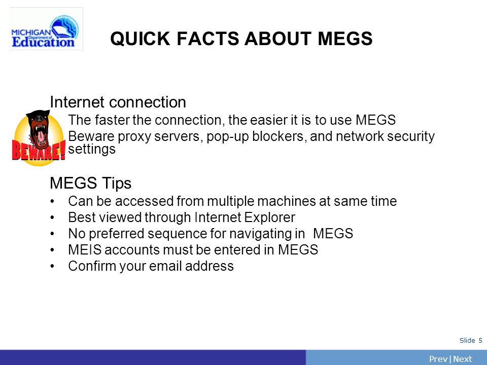 PrevNext | Slide 5 QUICK FACTS ABOUT MEGS Internet connection The faster the connection, the easier it is to use MEGS Beware proxy servers, pop-up blo