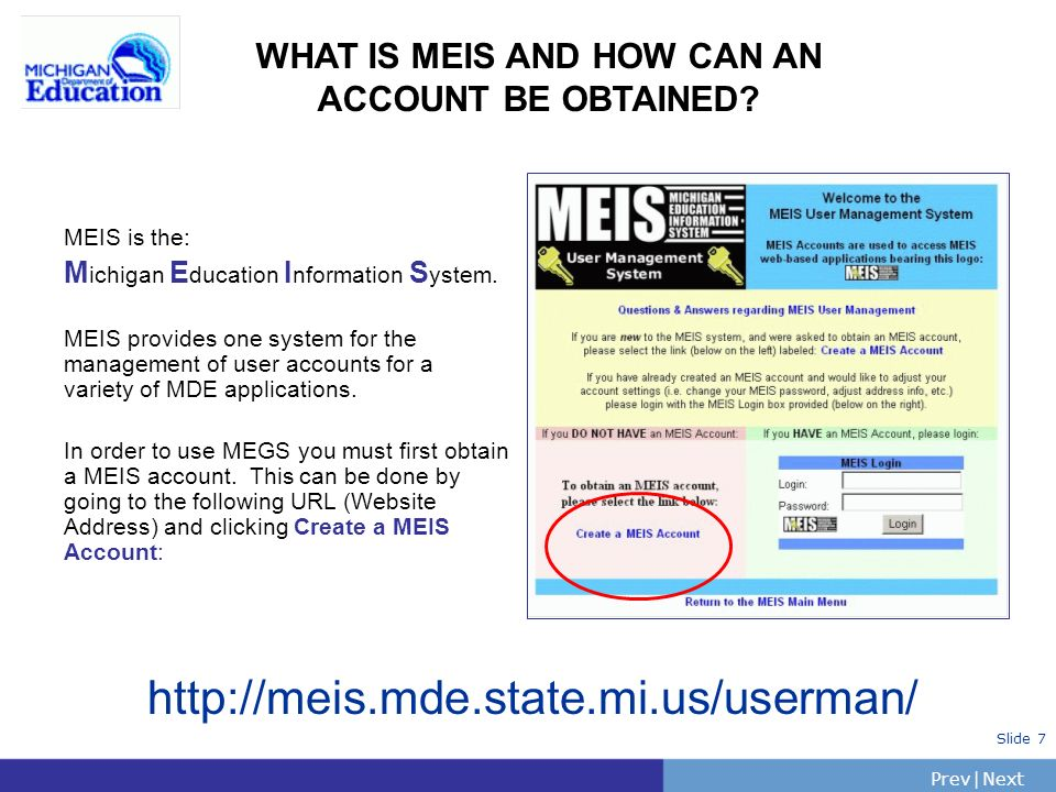 PrevNext | Slide 7 WHAT IS MEIS AND HOW CAN AN ACCOUNT BE OBTAINED? MEIS is the: M ichigan E ducation I nformation S ystem. MEIS provides one system f