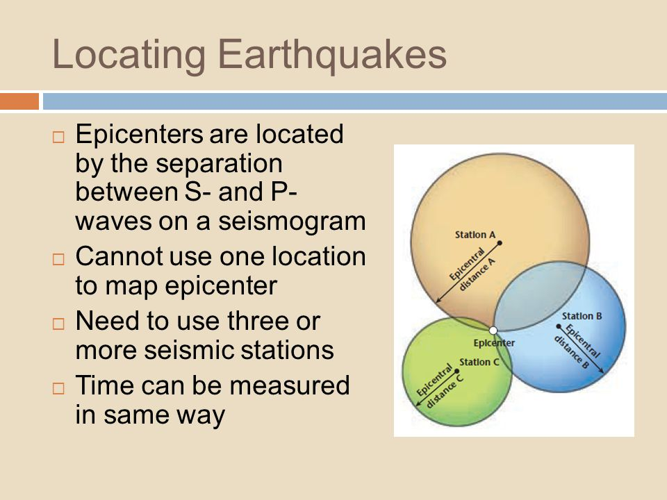 Locating Earthquakes Epicenters are located by the separation between S- and P- waves on a seismogram Cannot use one location to map epicenter Need to