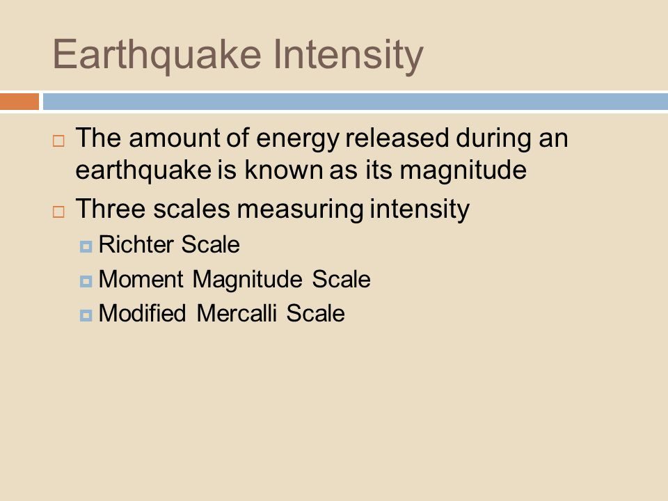 Earthquake Intensity The amount of energy released during an earthquake is known as its magnitude Three scales measuring intensity Richter Scale Momen